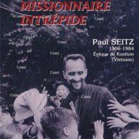 Missionnaire intrépide - Paul Seitz 1906-1984 Évêque de Kontum (Vietnam)